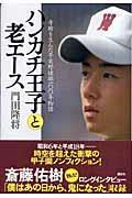 ハンカチ王子と老エース / 奇跡を生んだ早実野球部100年物語