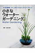 小さなウォーターガーデニング / 水辺の植物、コケ、シダでつくるインテリア・プランツ