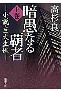 暗愚なる覇者 上巻 / 小説・巨大生保