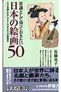 常識として知っておきたい日本の絵画50 / 「なぜ名画なのか」がよくわかる大人の教養本
