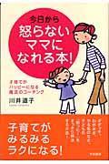 今日から怒らないママになれる本! / 子育てがハッピーになる魔法のコーチング