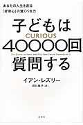 子どもは40000回質問する / あなたの人生を創る「好奇心」の驚くべき力