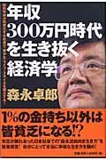 年収300万円時代を生き抜く経済学 / 給料半減が現実化する社会で「豊かな」ライフ・スタイルを確立する!