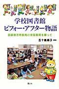 学校図書館ビフォー・アフター物語 / 図書館活用教育の全国展開を願って
