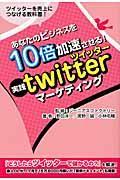 あなたのビジネスを10倍加速させる!実践twitterマーケティング / ツイッターを売上につなげる教科書!