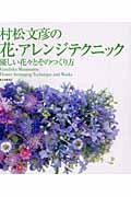 村松文彦の花・アレンジテクニック / 優しい花々とそのつくり方