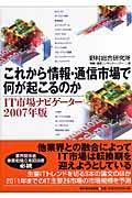これから情報・通信市場で何が起こるのか / IT市場ナビゲーター2007年版