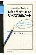 東大生が書いた問題を解く力を鍛えるケース問題ノート / 50の厳選フレームワークで、どんな難問もスッキリ「地図化」!
