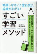 勉強しなさいと言わずに成績が上がる!すごい学習メソッド / 学校成績アップ日本一の塾長が教える、子どもが即やる気になる勉強法