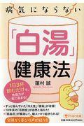 病気にならない「白湯」健康法 / 1日3杯飲むだけで、免疫力が一気に高まる!