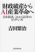 財政破産からAI産業革命へ / 日本経済、これから10年のビッグ・シフト