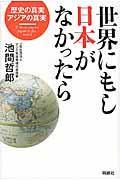 世界にもし日本がなかったら / 歴史の真実、アジアの真実
