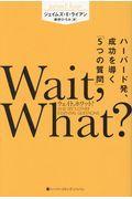 Wait,What? / ハーバード発、成功を導く「5つの質問」