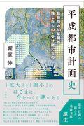 平成都市計画史 / 転換期の30年間が残したもの・受け継ぐもの