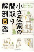 小さな家の間取り解剖図鑑 / コンパクトにつくり豊かに暮らす住まいの仕組み