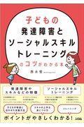 子どもの発達障害とソーシャルスキルトレーニングのコツがわかる本