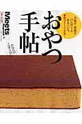 おやつ手帖 東京篇 / 洋菓子、和菓子、ひんやり&あまパンも、東京スイーツ大全!