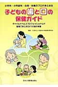 子どもの歯と口の保健ガイド / 小児科・小児歯科・心理・栄養のプロがまとめた
